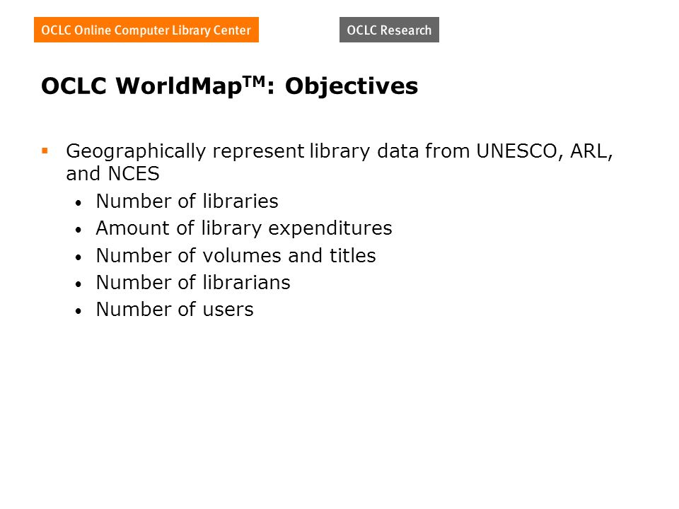 OCLC WorldMap TM : Objectives Geographically represent library data from UNESCO, ARL, and NCES Number of libraries Amount of library expenditures Number of volumes and titles Number of librarians Number of users