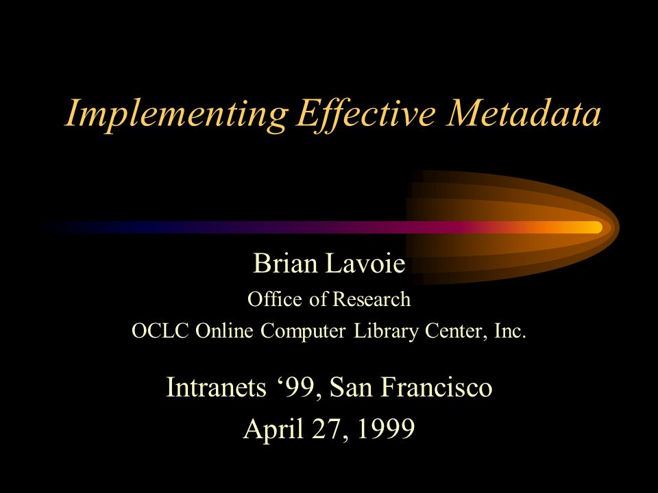 Implementing Effective Metadata Brian Lavoie Office of Research OCLC Online Computer Library Center, Inc. Intranets 99, San Francisco April 27, 1999