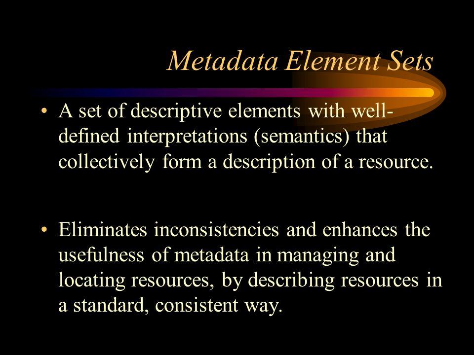 Metadata Element Sets A set of descriptive elements with well- defined interpretations (semantics) that collectively form a description of a resource.