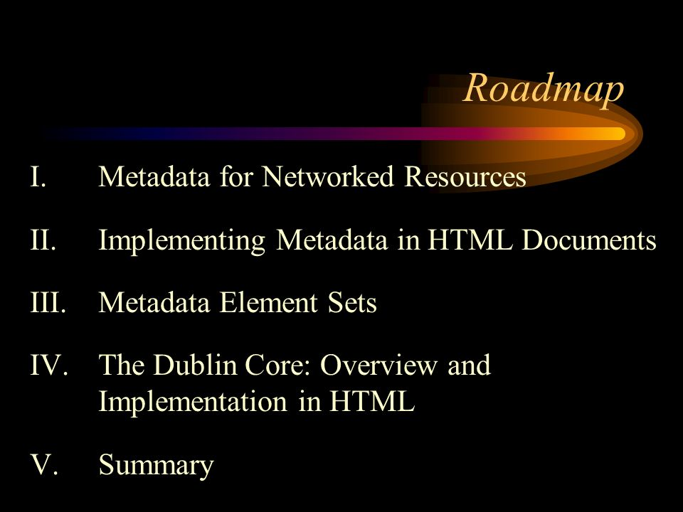 Roadmap I.Metadata for Networked Resources II. Implementing Metadata in HTML Documents III.Metadata Element Sets IV.The Dublin Core: Overview and Impl