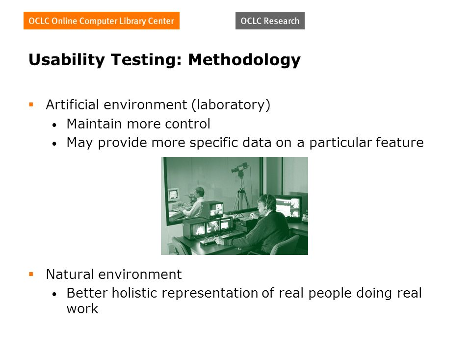 Usability Testing: Methodology Artificial environment (laboratory) Maintain more control May provide more specific data on a particular feature Natural environment Better holistic representation of real people doing real work