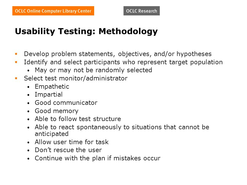 Usability Testing: Methodology Develop problem statements, objectives, and/or hypotheses Identify and select participants who represent target population May or may not be randomly selected Select test monitor/administrator Empathetic Impartial Good communicator Good memory Able to follow test structure Able to react spontaneously to situations that cannot be anticipated Allow user time for task Dont rescue the user Continue with the plan if mistakes occur