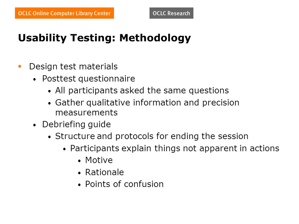 Usability Testing: Methodology Design test materials Posttest questionnaire All participants asked the same questions Gather qualitative information and precision measurements Debriefing guide Structure and protocols for ending the session Participants explain things not apparent in actions Motive Rationale Points of confusion