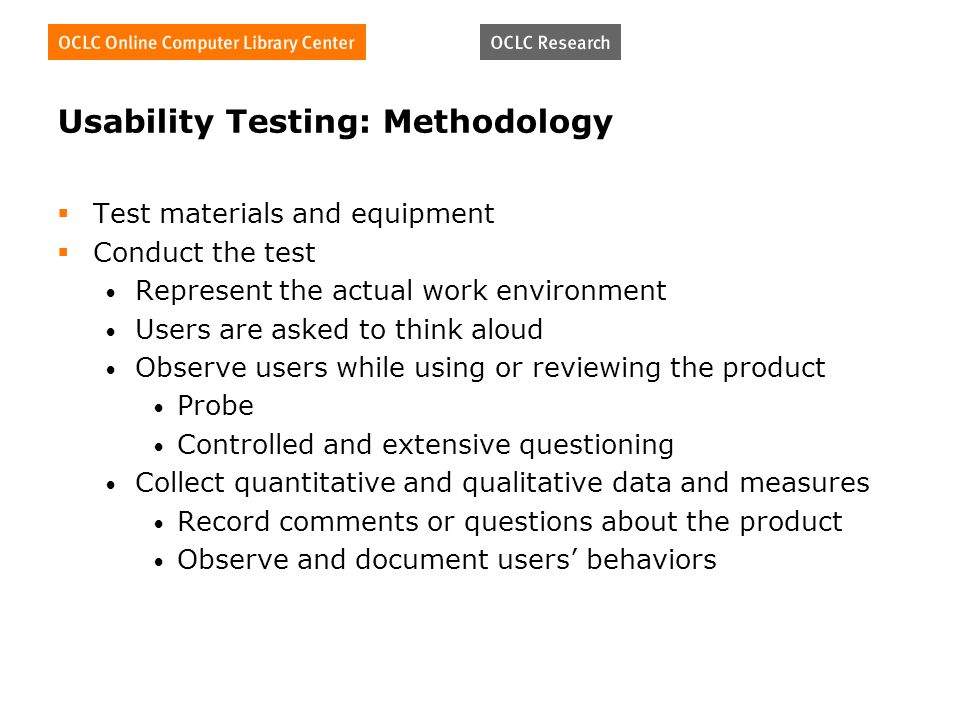 Usability Testing: Methodology Test materials and equipment Conduct the test Represent the actual work environment Users are asked to think aloud Observe users while using or reviewing the product Probe Controlled and extensive questioning Collect quantitative and qualitative data and measures Record comments or questions about the product Observe and document users behaviors