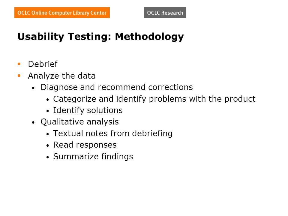 Usability Testing: Methodology Debrief Analyze the data Diagnose and recommend corrections Categorize and identify problems with the product Identify solutions Qualitative analysis Textual notes from debriefing Read responses Summarize findings