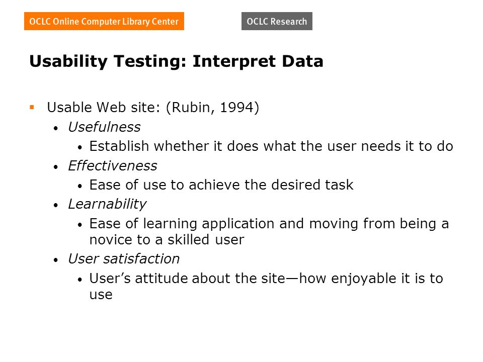 Usability Testing: Interpret Data Usable Web site: (Rubin, 1994) Usefulness Establish whether it does what the user needs it to do Effectiveness Ease of use to achieve the desired task Learnability Ease of learning application and moving from being a novice to a skilled user User satisfaction Users attitude about the sitehow enjoyable it is to use