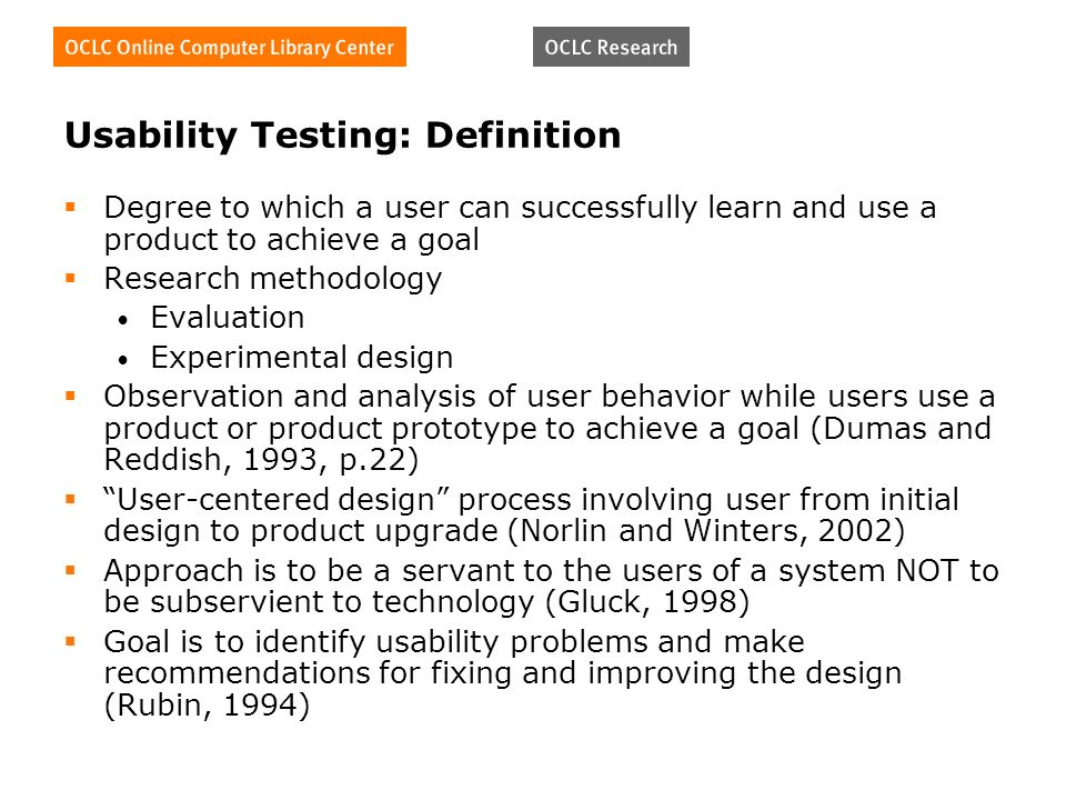 Usability Testing: Definition Degree to which a user can successfully learn and use a product to achieve a goal Research methodology Evaluation Experimental design Observation and analysis of user behavior while users use a product or product prototype to achieve a goal (Dumas and Reddish, 1993, p.22) User-centered design process involving user from initial design to product upgrade (Norlin and Winters, 2002) Approach is to be a servant to the users of a system NOT to be subservient to technology (Gluck, 1998) Goal is to identify usability problems and make recommendations for fixing and improving the design (Rubin, 1994)