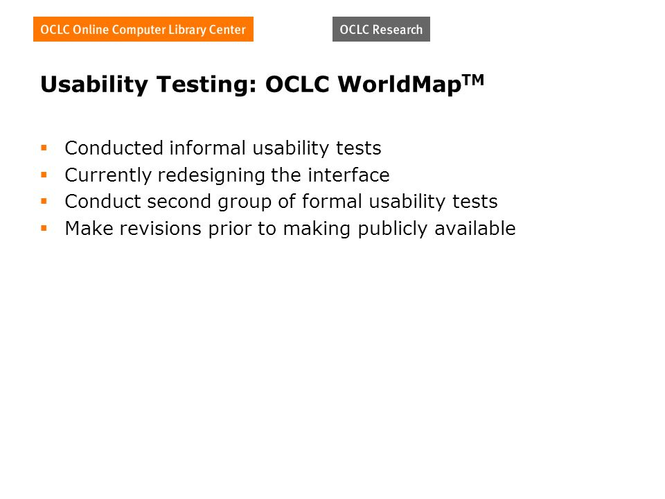 Usability Testing: OCLC WorldMap TM Conducted informal usability tests Currently redesigning the interface Conduct second group of formal usability tests Make revisions prior to making publicly available