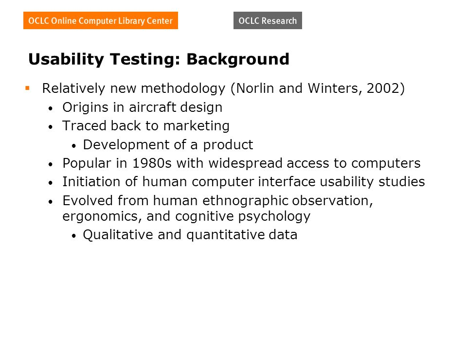 Usability Testing: Background Relatively new methodology (Norlin and Winters, 2002) Origins in aircraft design Traced back to marketing Development of a product Popular in 1980s with widespread access to computers Initiation of human computer interface usability studies Evolved from human ethnographic observation, ergonomics, and cognitive psychology Qualitative and quantitative data