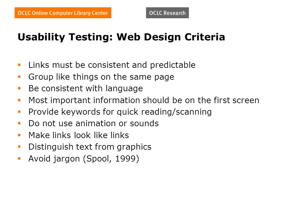 Usability Testing: Web Design Criteria Links must be consistent and predictable Group like things on the same page Be consistent with language Most important information should be on the first screen Provide keywords for quick reading/scanning Do not use animation or sounds Make links look like links Distinguish text from graphics Avoid jargon (Spool, 1999)