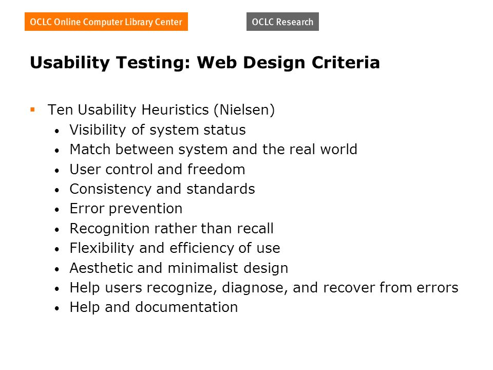 Usability Testing: Web Design Criteria Ten Usability Heuristics (Nielsen) Visibility of system status Match between system and the real world User control and freedom Consistency and standards Error prevention Recognition rather than recall Flexibility and efficiency of use Aesthetic and minimalist design Help users recognize, diagnose, and recover from errors Help and documentation