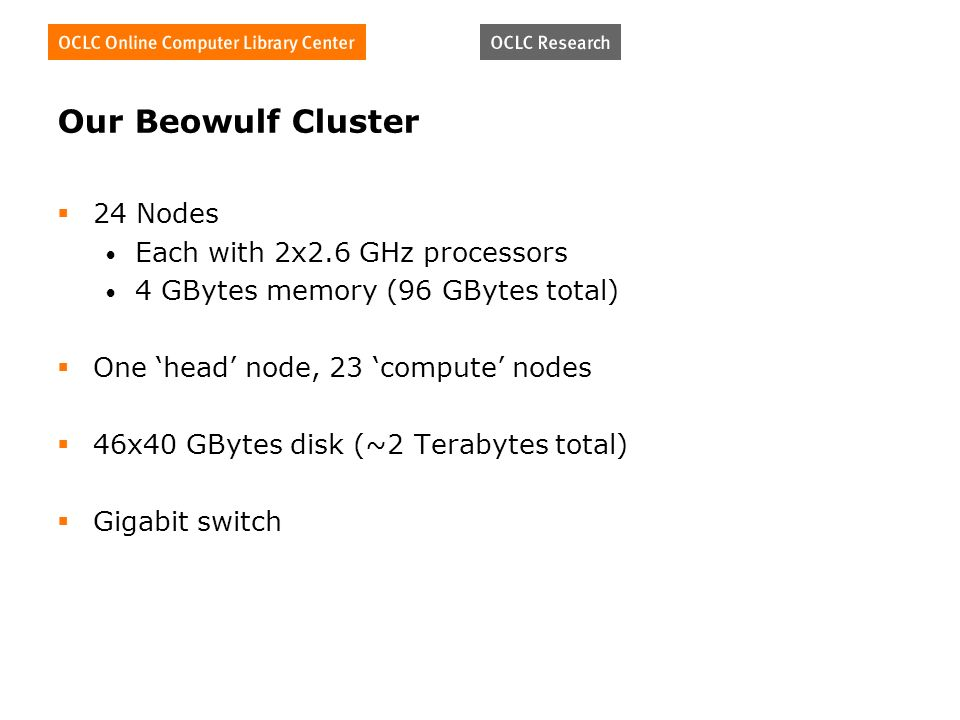 Our Beowulf Cluster 24 Nodes Each with 2x2.6 GHz processors 4 GBytes memory (96 GBytes total) One head node, 23 compute nodes 46x40 GBytes disk (~2 Terabytes total) Gigabit switch