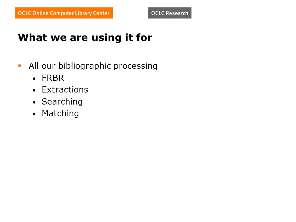 What we are using it for All our bibliographic processing FRBR Extractions Searching Matching