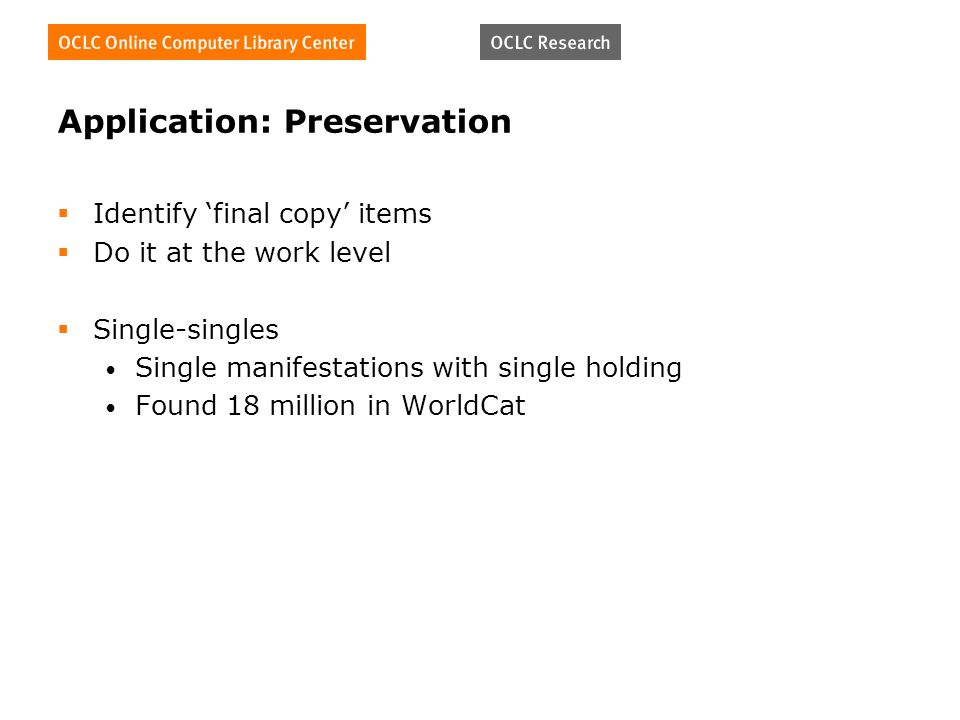 Application: Preservation Identify final copy items Do it at the work level Single-singles Single manifestations with single holding Found 18 million in WorldCat