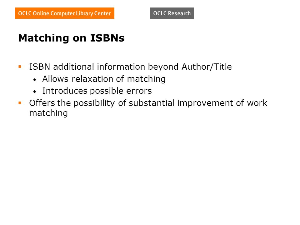 Matching on ISBNs ISBN additional information beyond Author/Title Allows relaxation of matching Introduces possible errors Offers the possibility of substantial improvement of work matching
