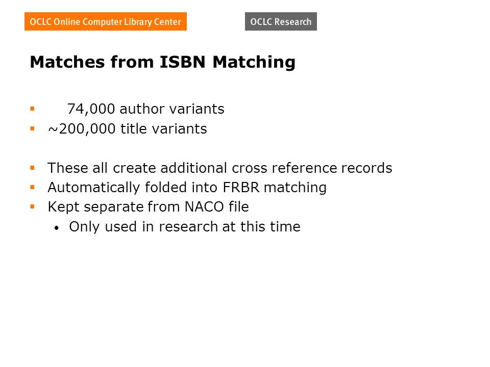 Matches from ISBN Matching 74,000 author variants ~200,000 title variants These all create additional cross reference records Automatically folded into FRBR matching Kept separate from NACO file Only used in research at this time