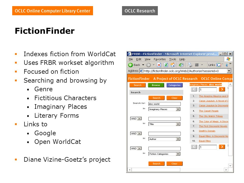 FictionFinder Indexes fiction from WorldCat Uses FRBR workset algorithm Focused on fiction Searching and browsing by Genre Fictitious Characters Imaginary Places Literary Forms Links to Google Open WorldCat Diane Vizine-Goetzs project