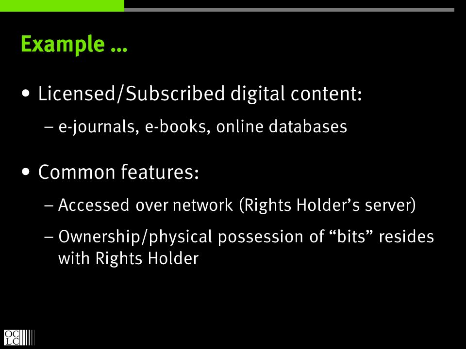 Example … Licensed/Subscribed digital content: – e-journals, e-books, online databases Common features: – Accessed over network (Rights Holders server