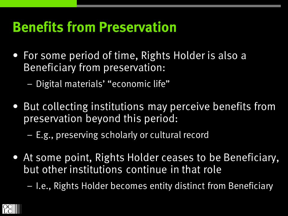 Benefits from Preservation For some period of time, Rights Holder is also a Beneficiary from preservation: – Digital materials economic life But collecting institutions may perceive benefits from preservation beyond this period: – E.g., preserving scholarly or cultural record At some point, Rights Holder ceases to be Beneficiary, but other institutions continue in that role – I.e., Rights Holder becomes entity distinct from Beneficiary