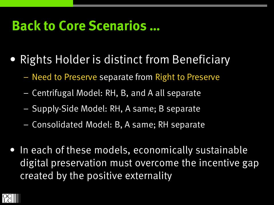 Back to Core Scenarios … Rights Holder is distinct from Beneficiary – Need to Preserve separate from Right to Preserve – Centrifugal Model: RH, B, and A all separate – Supply-Side Model: RH, A same; B separate – Consolidated Model: B, A same; RH separate In each of these models, economically sustainable digital preservation must overcome the incentive gap created by the positive externality