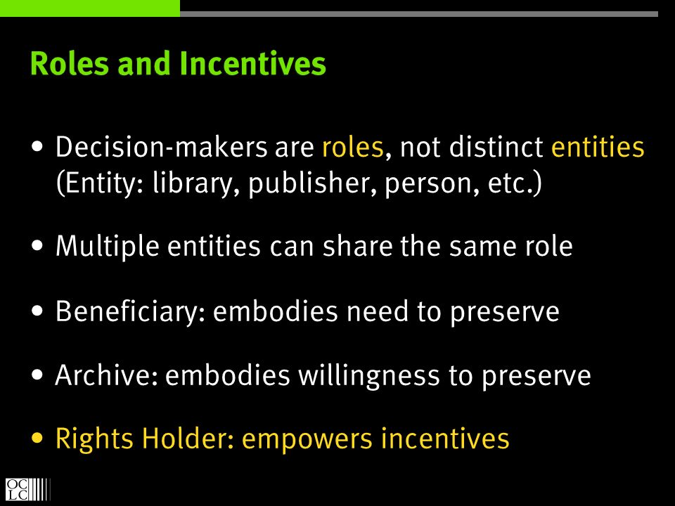 Roles and Incentives Decision-makers are roles, not distinct entities (Entity: library, publisher, person, etc.) Multiple entities can share the same role Beneficiary: embodies need to preserve Archive: embodies willingness to preserve Rights Holder: empowers incentives