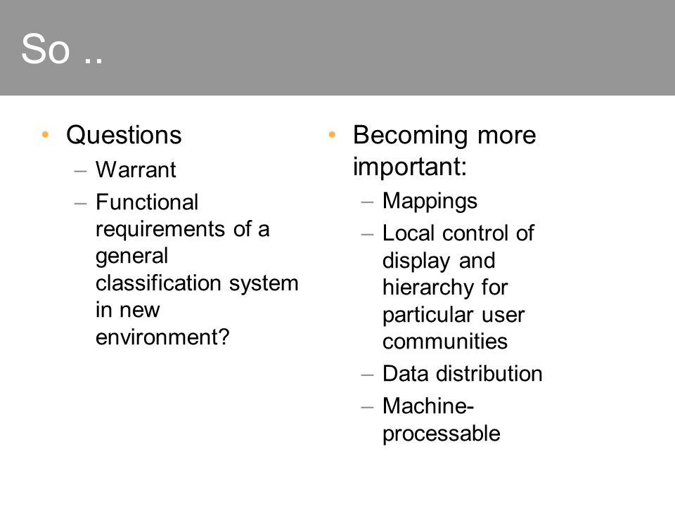 So.. Questions –Warrant –Functional requirements of a general classification system in new environment? Becoming more important: –Mappings –Local cont