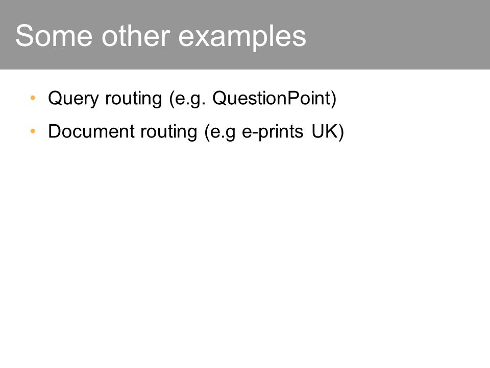 Some other examples Query routing (e.g. QuestionPoint) Document routing (e.g e-prints UK)