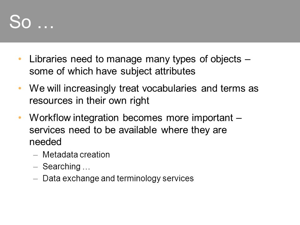 So … Libraries need to manage many types of objects – some of which have subject attributes We will increasingly treat vocabularies and terms as resou