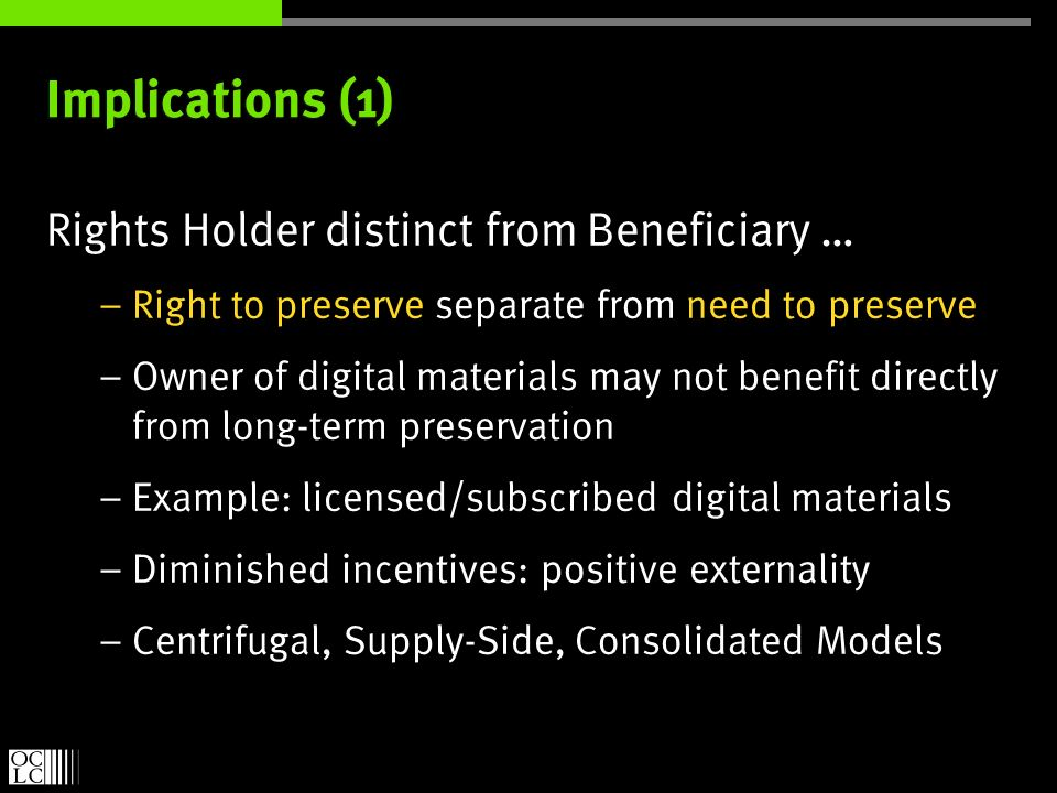 Implications (1) Rights Holder distinct from Beneficiary … – Right to preserve separate from need to preserve – Owner of digital materials may not benefit directly from long-term preservation – Example: licensed/subscribed digital materials – Diminished incentives: positive externality – Centrifugal, Supply-Side, Consolidated Models