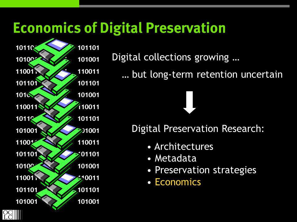 Digital Preservation Research: Architectures Metadata Preservation strategies Economics Digital Preservation Research: Architectures Metadata Preservation strategies Economics 101101 101001 110011 101101 101001 110011 101101 101001 110011 101101 101001 110011 101101 101001 101101 101001 110011 101101 101001 110011 101101 101001 110011 101101 101001 110011 101101 101001 Economics of Digital Preservation Digital collections growing … … but long-term retention uncertain 101101 101001 110011 101101 101001 110011 101101 101001 110011 101101 101001 110011 101101 101001 101101 101001 110011 101101 101001 110011 101101 101001 110011 101101 101001 110011 101101 101001 101101 101001 110011 101101 101001 110011 101101 101001 110011 101101 101001 110011 101101 101001 101101 101001 110011 101101 101001 110011 101101 101001 110011 101101 101001 110011 101101 101001