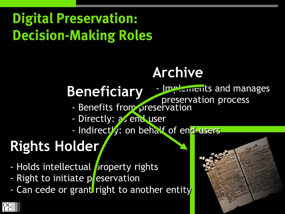 Digital Preservation: Decision-Making Roles Rights Holder Beneficiary Archive - Holds intellectual property rights - Right to initiate preservation - Can cede or grant right to another entity - Holds intellectual property rights - Right to initiate preservation - Can cede or grant right to another entity - Benefits from preservation - Directly: as end user - Indirectly: on behalf of end-users - Benefits from preservation - Directly: as end user - Indirectly: on behalf of end-users - Implements and manages preservation process - Implements and manages preservation process