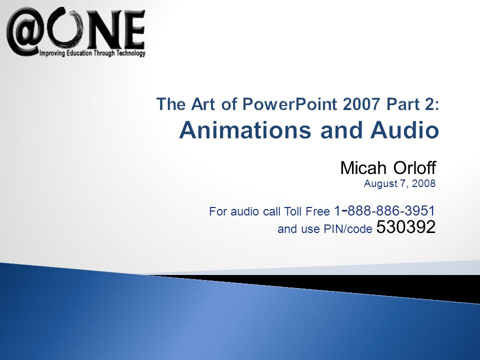 Micah Orloff August 7, 2008 For audio call Toll Free 1 - 888-886-3951 and use PIN/code 530392 The Art of PowerPoint 2007 Part 2: Animations and Audio