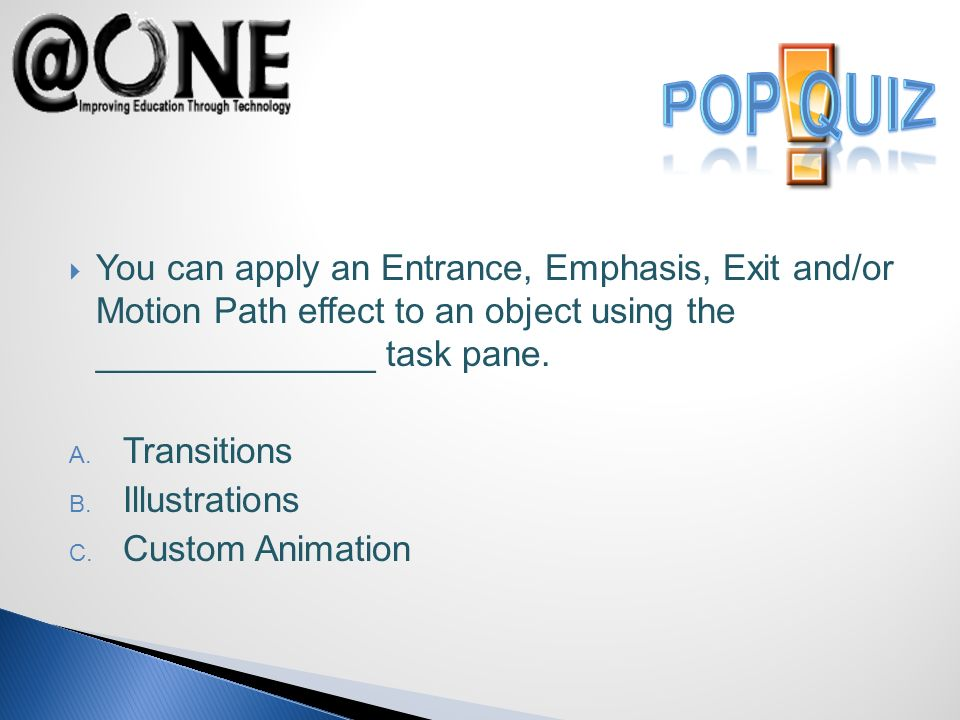 You can apply an Entrance, Emphasis, Exit and/or Motion Path effect to an object using the ______________ task pane.