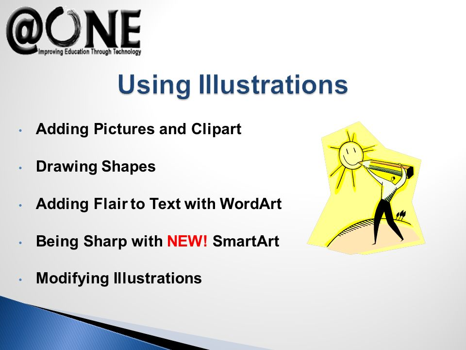 Adding Pictures and Clipart Drawing Shapes Adding Flair to Text with WordArt Being Sharp with NEW! SmartArt Modifying Illustrations