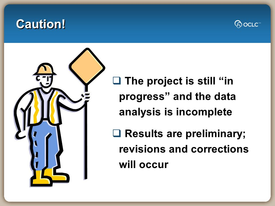 Caution! The project is still in progress and the data analysis is incomplete Results are preliminary; revisions and corrections will occur
