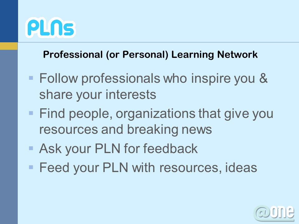 Professional (or Personal) Learning Network Follow professionals who inspire you & share your interests Find people, organizations that give you resou