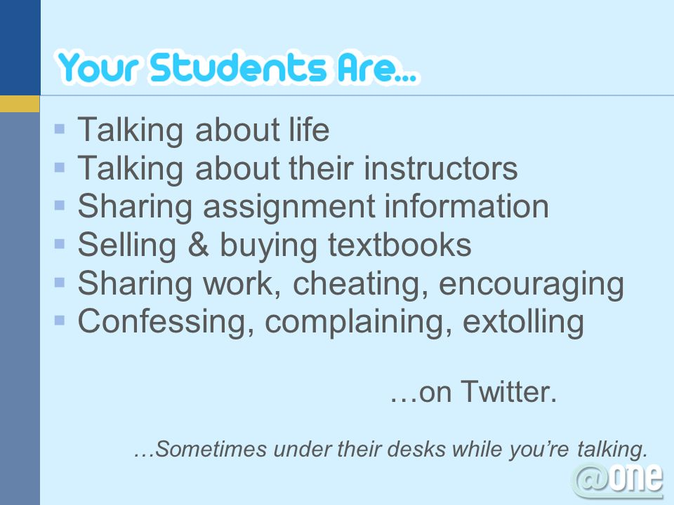 Talking about life Talking about their instructors Sharing assignment information Selling & buying textbooks Sharing work, cheating, encouraging Confe