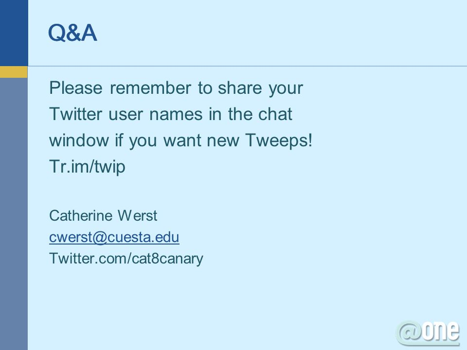 Please remember to share your Twitter user names in the chat window if you want new Tweeps! Tr.im/twip Catherine Werst cwerst@cuesta.edu Twitter.com/c