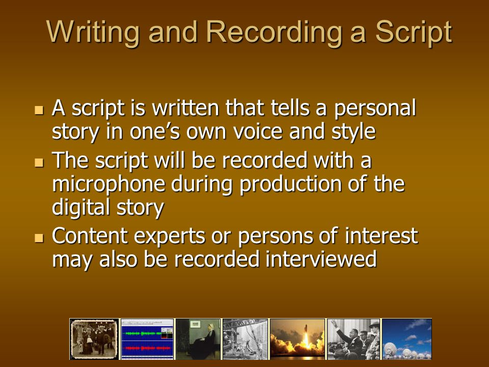 Writing and Recording a Script A script is written that tells a personal story in ones own voice and style A script is written that tells a personal story in ones own voice and style The script will be recorded with a microphone during production of the digital story The script will be recorded with a microphone during production of the digital story Content experts or persons of interest may also be recorded interviewed Content experts or persons of interest may also be recorded interviewed
