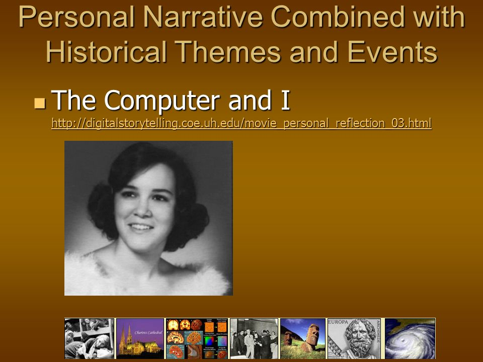 Personal Narrative Combined with Historical Themes and Events The Computer and I http://digitalstorytelling.coe.uh.edu/movie_personal_reflection_03.html The Computer and I http://digitalstorytelling.coe.uh.edu/movie_personal_reflection_03.html http://digitalstorytelling.coe.uh.edu/movie_personal_reflection_03.html