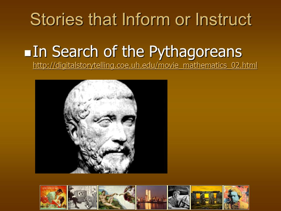 Stories that Inform or Instruct In Search of the Pythagoreans http://digitalstorytelling.coe.uh.edu/movie_mathematics_02.html In Search of the Pythagoreans http://digitalstorytelling.coe.uh.edu/movie_mathematics_02.html http://digitalstorytelling.coe.uh.edu/movie_mathematics_02.html