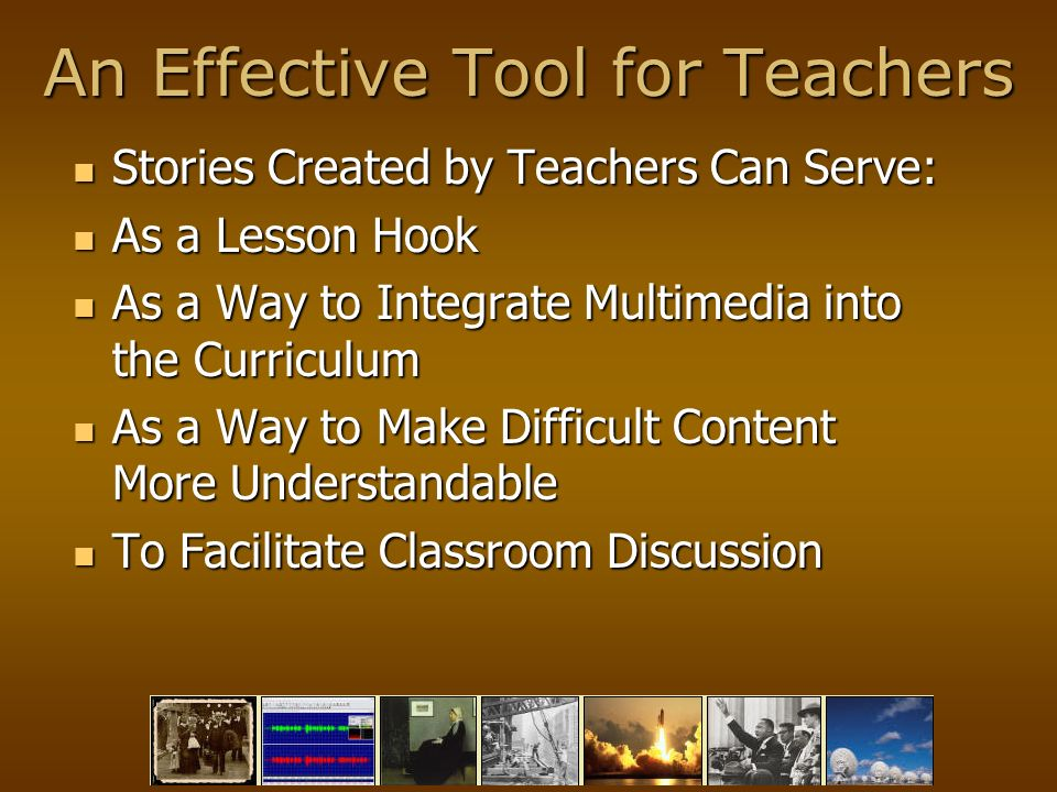 An Effective Tool for Teachers Stories Created by Teachers Can Serve: Stories Created by Teachers Can Serve: As a Lesson Hook As a Lesson Hook As a Way to Integrate Multimedia into the Curriculum As a Way to Integrate Multimedia into the Curriculum As a Way to Make Difficult Content More Understandable As a Way to Make Difficult Content More Understandable To Facilitate Classroom Discussion To Facilitate Classroom Discussion