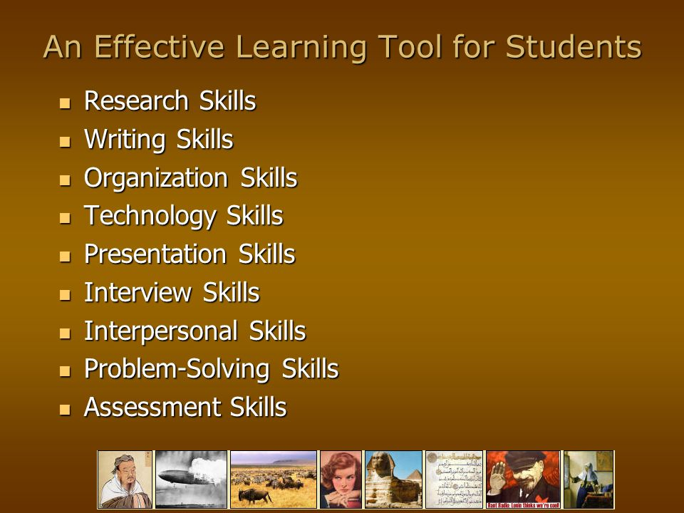 An Effective Learning Tool for Students Research Skills Research Skills Writing Skills Writing Skills Organization Skills Organization Skills Technology Skills Technology Skills Presentation Skills Presentation Skills Interview Skills Interview Skills Interpersonal Skills Interpersonal Skills Problem-Solving Skills Problem-Solving Skills Assessment Skills Assessment Skills