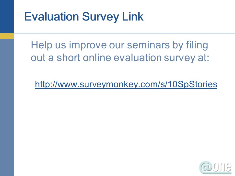 Evaluation Survey Link Help us improve our seminars by filing out a short online evaluation survey at: http://www.surveymonkey.com/s/10SpStories