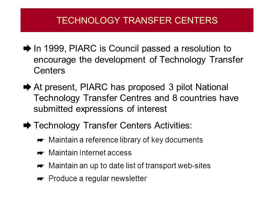 TECHNOLOGY TRANSFER CENTERS In 1999, PIARC is Council passed a resolution to encourage the development of Technology Transfer Centers At present, PIARC has proposed 3 pilot National Technology Transfer Centres and 8 countries have submitted expressions of interest Technology Transfer Centers Activities: Maintain a reference library of key documents Maintain Internet access Maintain an up to date list of transport web-sites Produce a regular newsletter