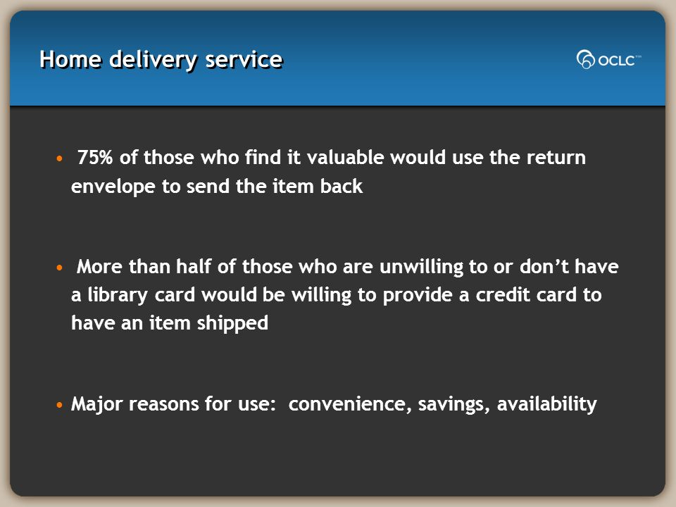 Home delivery service 75% of those who find it valuable would use the return envelope to send the item back More than half of those who are unwilling to or dont have a library card would be willing to provide a credit card to have an item shipped Major reasons for use: convenience, savings, availability