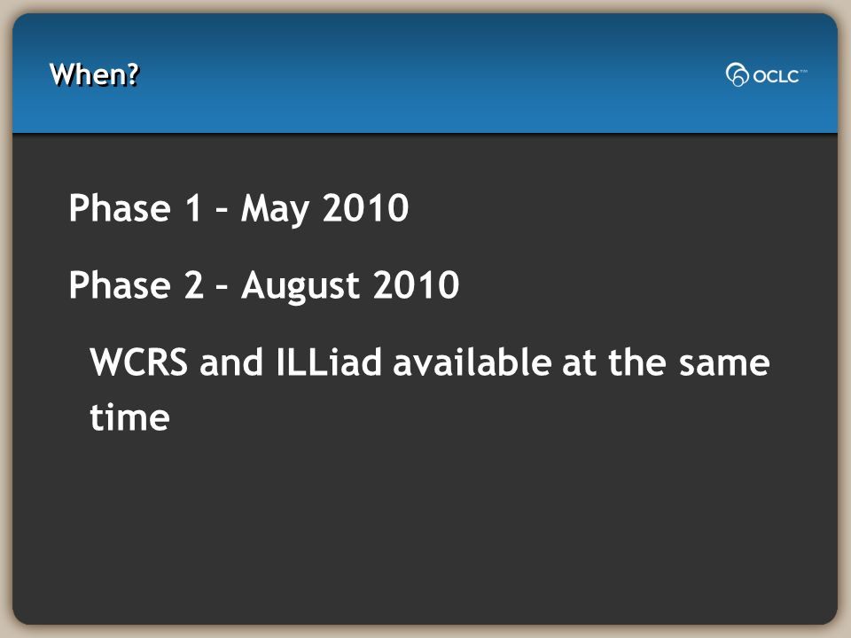 When Phase 1 – May 2010 Phase 2 – August 2010 WCRS and ILLiad available at the same time