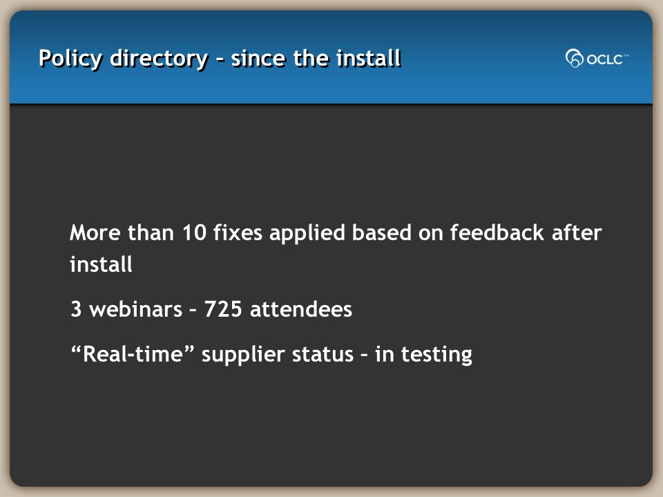 Policy directory – since the install More than 10 fixes applied based on feedback after install 3 webinars – 725 attendees Real-time supplier status – in testing