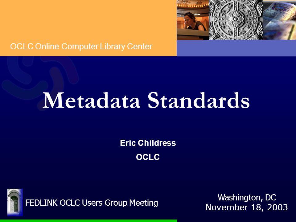 OCLC Online Computer Library Center Metadata Standards Eric Childress OCLC Washington, DC November 18, 2003 FEDLINK OCLC Users Group Meeting