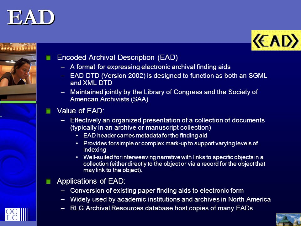 EAD Encoded Archival Description (EAD) –A format for expressing electronic archival finding aids –EAD DTD (Version 2002) is designed to function as bo